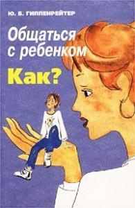 Юлия Гиппенррейтер « Общаться с ребенком. Как?»